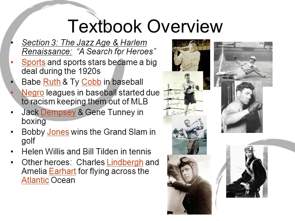 Textbook Overview Section 3: The Jazz Age & Harlem Renaissance: A Search for Heroes Sports and sports stars became a big deal during the 1920s Babe Ruth & Ty Cobb in baseball Negro leagues in baseball started due to racism keeping them out of MLB Jack Dempsey & Gene Tunney in boxing Bobby Jones wins the Grand Slam in golf Helen Willis and Bill Tilden in tennis Other heroes: Charles Lindbergh and Amelia Earhart for flying across the Atlantic Ocean