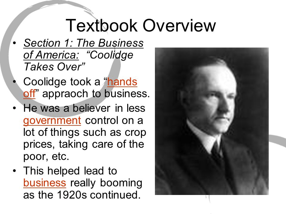 Textbook Overview Section 1: The Business of America: Coolidge Takes Over Coolidge took a hands off appraoch to business.