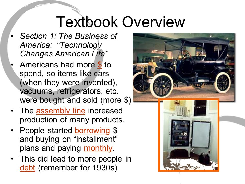 Textbook Overview Section 1: The Business of America: Technology Changes American Life Americans had more $ to spend, so items like cars (when they were invented), vacuums, refrigerators, etc.