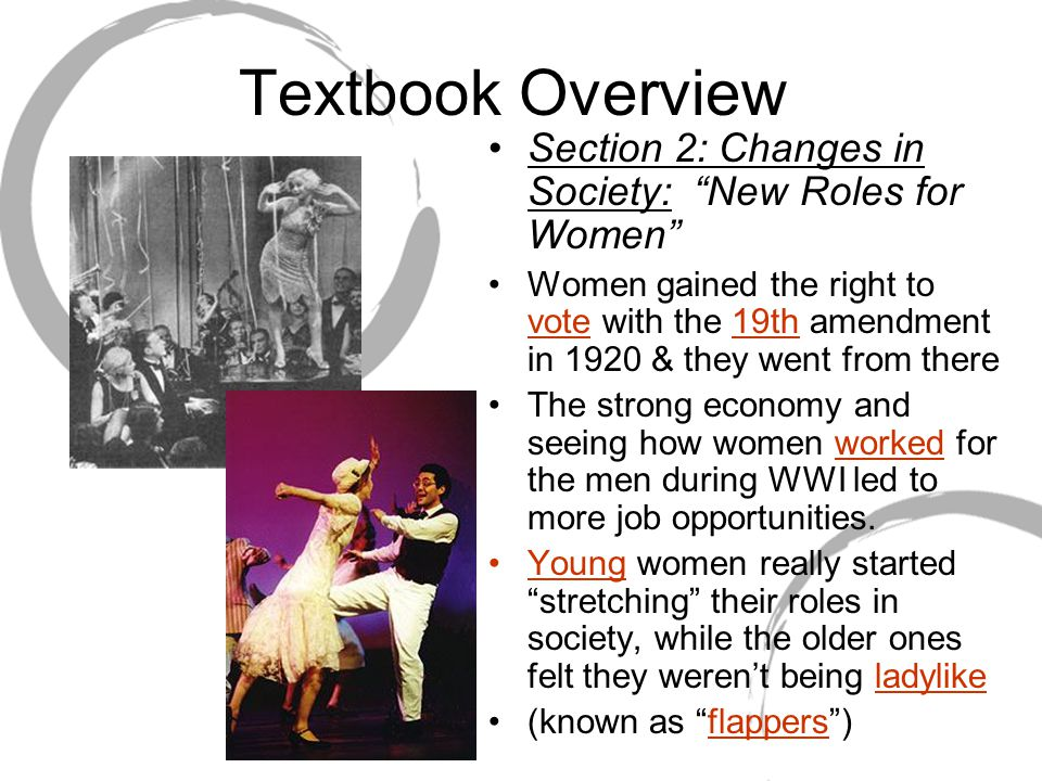 Textbook Overview Section 2: Changes in Society: New Roles for Women Women gained the right to vote with the 19th amendment in 1920 & they went from there The strong economy and seeing how women worked for the men during WWI led to more job opportunities.
