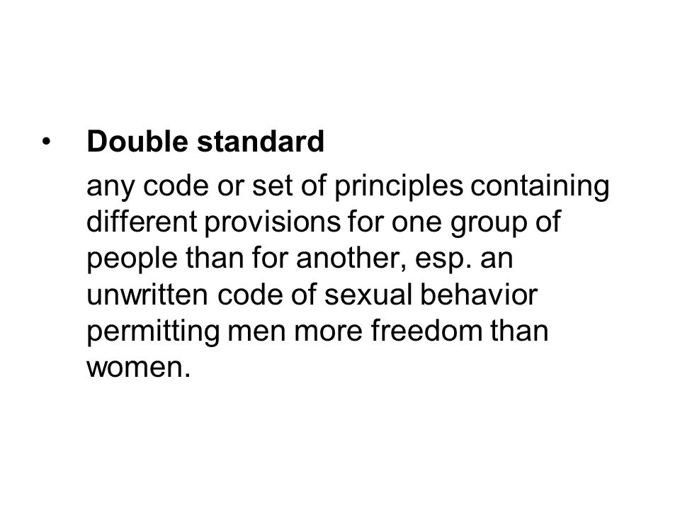 Double standard any code or set of principles containing different provisions for one group of people than for another, esp.
