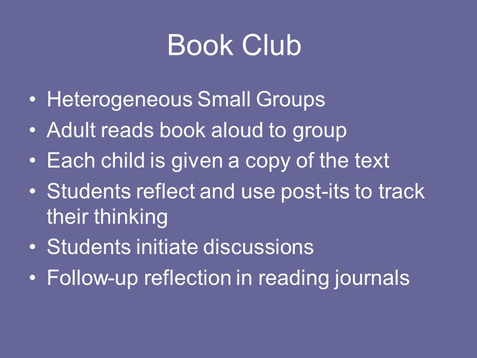Book Club Heterogeneous Small Groups Adult reads book aloud to group Each child is given a copy of the text Students reflect and use post-its to track
