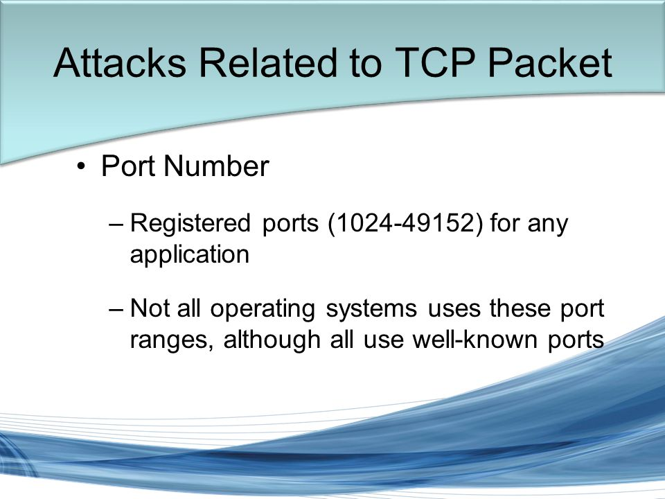 Trish Miller Attacks Related to TCP Packet Port Number –Registered ports (1024-49152) for any application –Not all operating systems uses these port ranges, although all use well-known ports