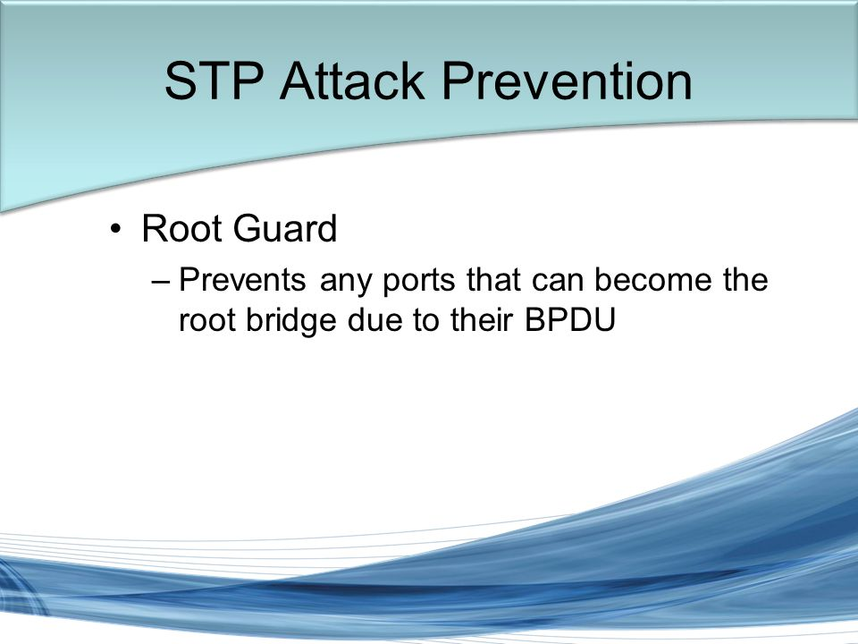 Trish Miller Root Guard –Prevents any ports that can become the root bridge due to their BPDU STP Attack Prevention