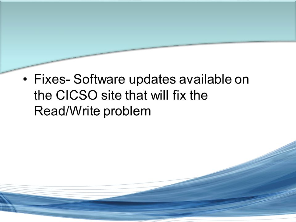 Trish Miller Fixes- Software updates available on the CICSO site that will fix the Read/Write problem