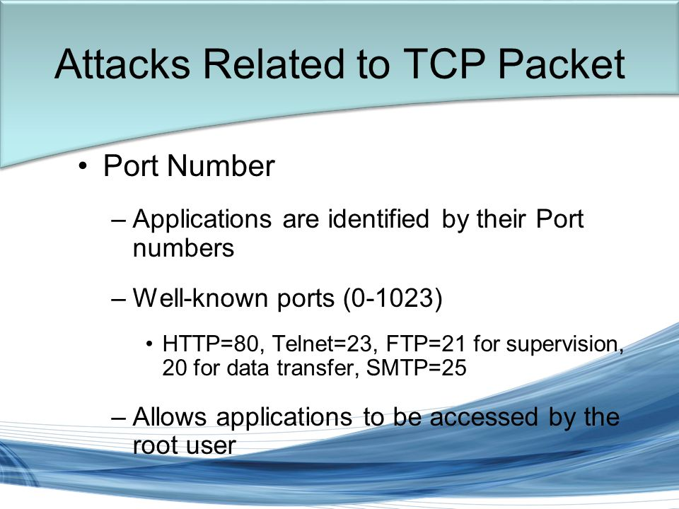 Trish Miller Attacks Related to TCP Packet Port Number –Applications are identified by their Port numbers –Well-known ports (0-1023) HTTP=80, Telnet=23, FTP=21 for supervision, 20 for data transfer, SMTP=25 –Allows applications to be accessed by the root user