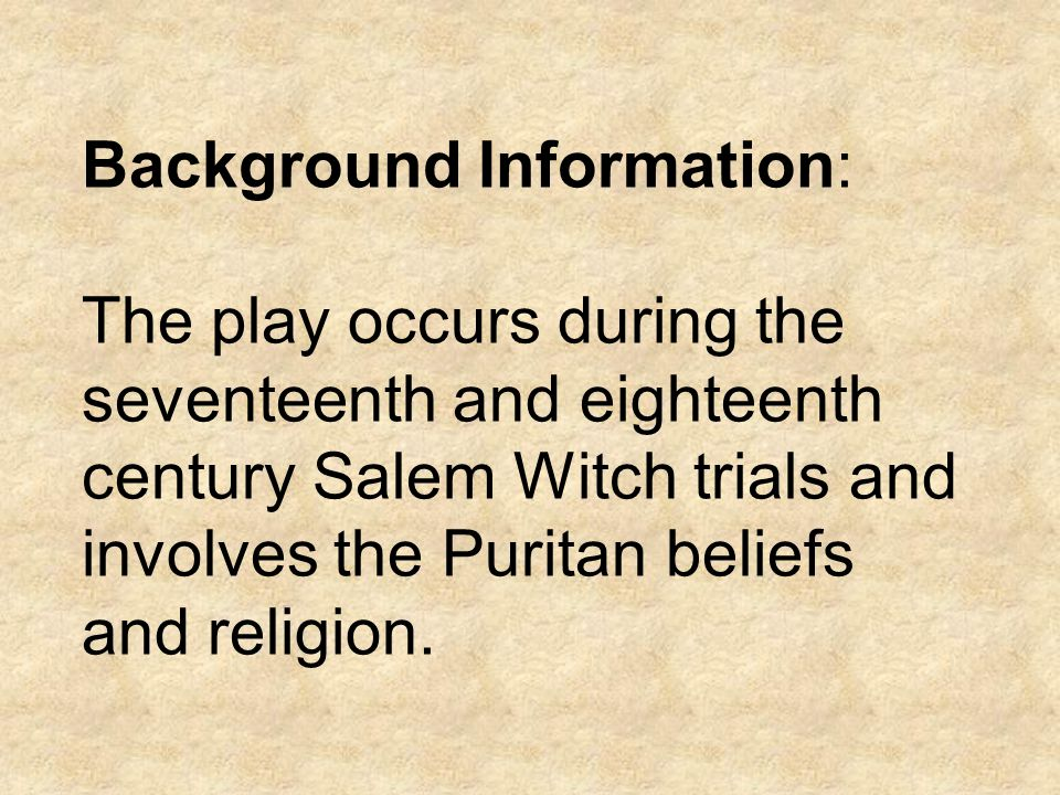 Background Information: The play occurs during the seventeenth and eighteenth century Salem Witch trials and involves the Puritan beliefs and religion.