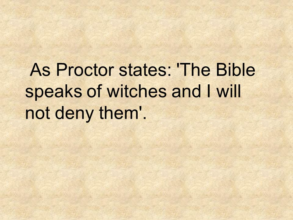 As Proctor states: The Bible speaks of witches and I will not deny them .