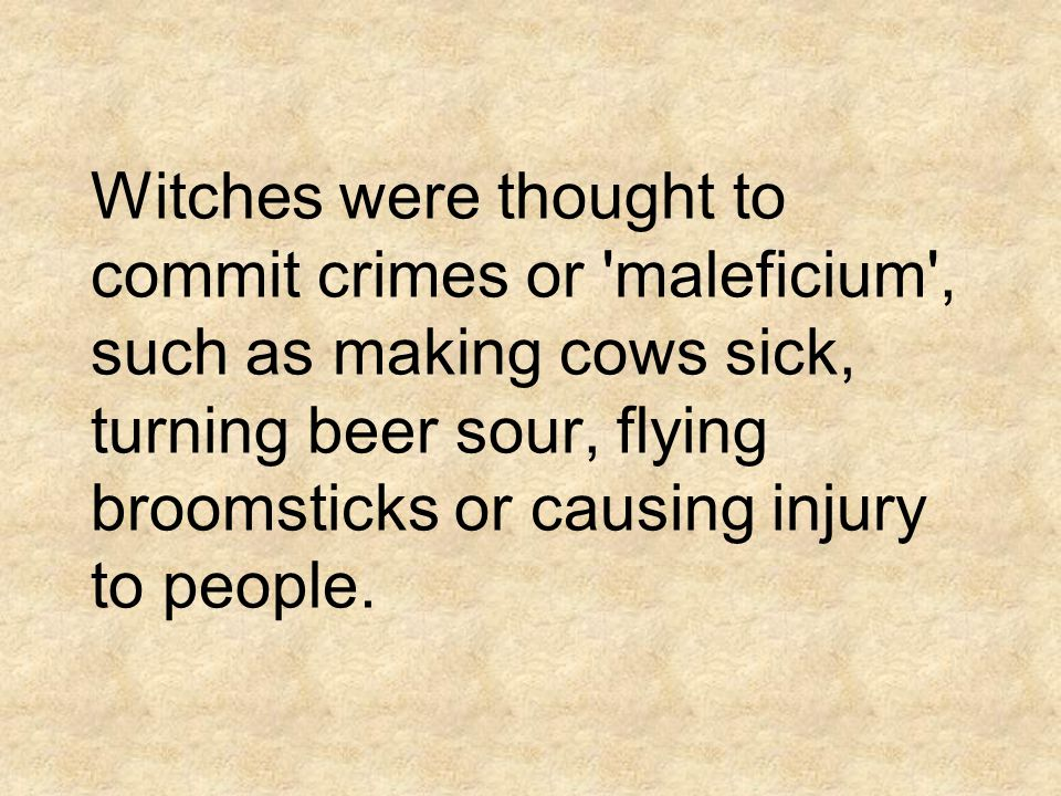 Witches were thought to commit crimes or maleficium , such as making cows sick, turning beer sour, flying broomsticks or causing injury to people.
