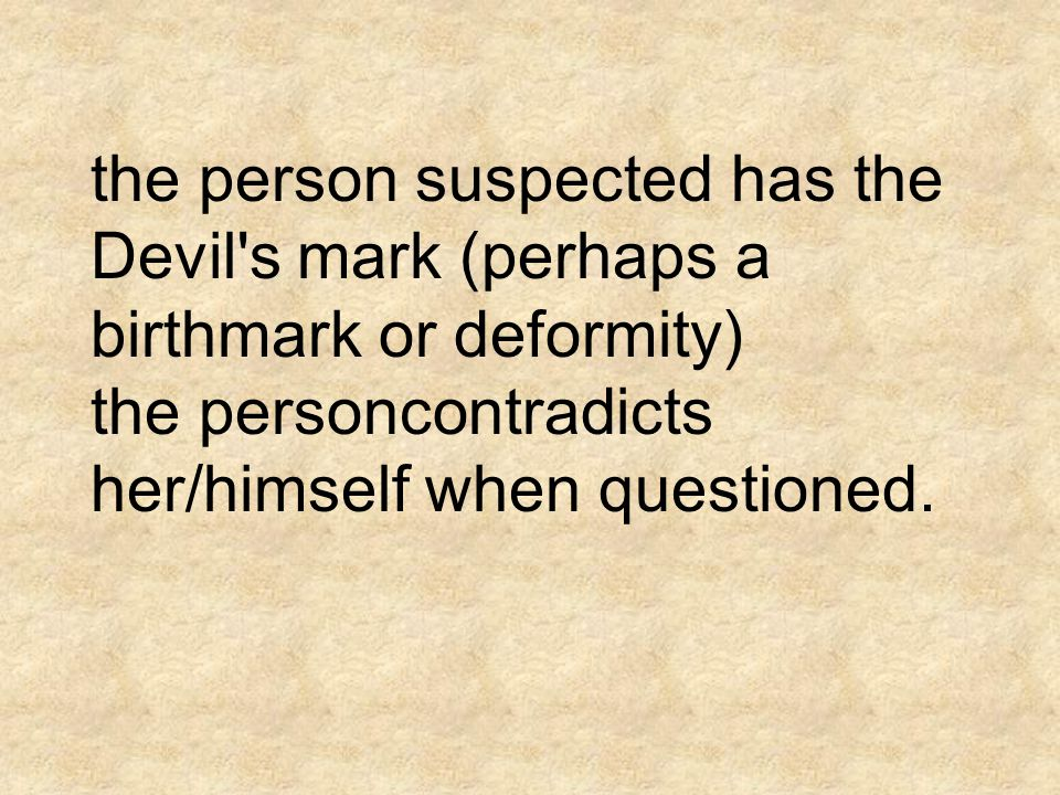 the person suspected has the Devil s mark (perhaps a birthmark or deformity) the personcontradicts her/himself when questioned.