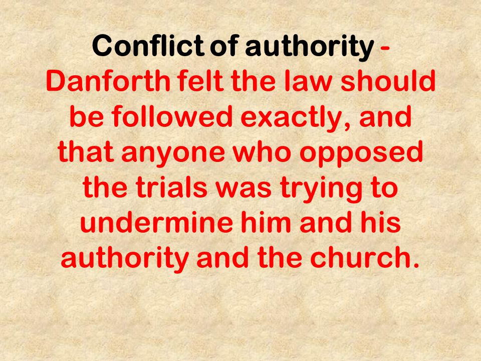 Conflict of authority - Danforth felt the law should be followed exactly, and that anyone who opposed the trials was trying to undermine him and his authority and the church.