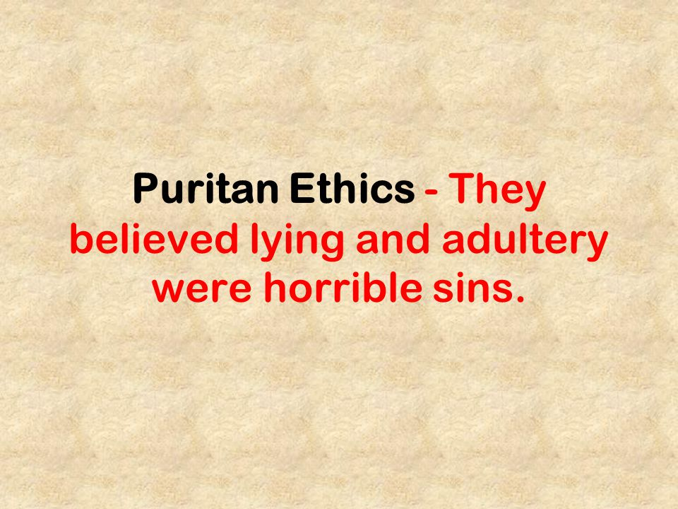 Puritan Ethics - They believed lying and adultery were horrible sins.