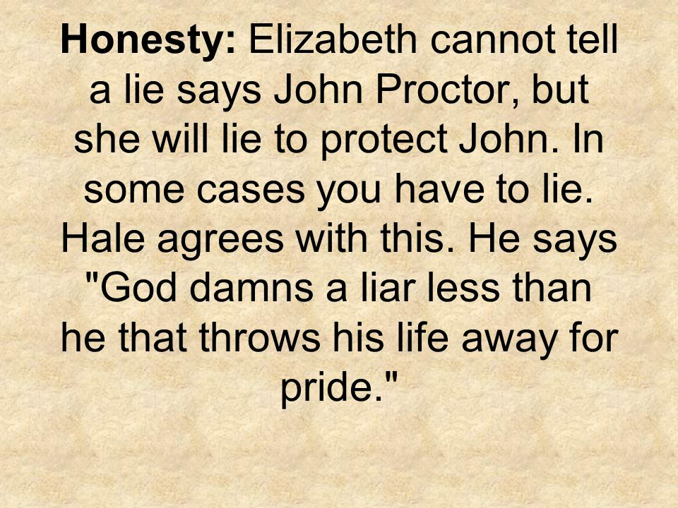 Honesty: Elizabeth cannot tell a lie says John Proctor, but she will lie to protect John.