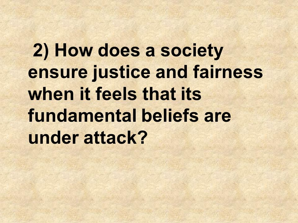 2) How does a society ensure justice and fairness when it feels that its fundamental beliefs are under attack