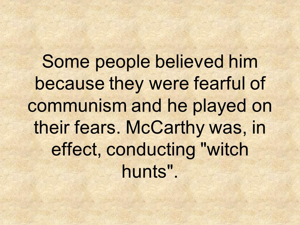 Some people believed him because they were fearful of communism and he played on their fears.