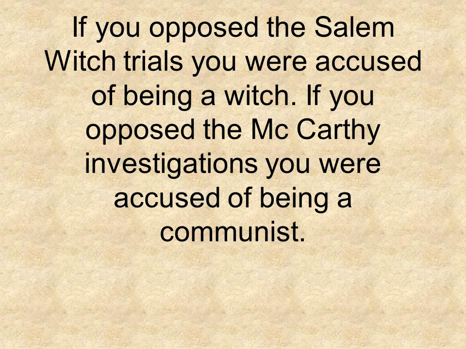 If you opposed the Salem Witch trials you were accused of being a witch.