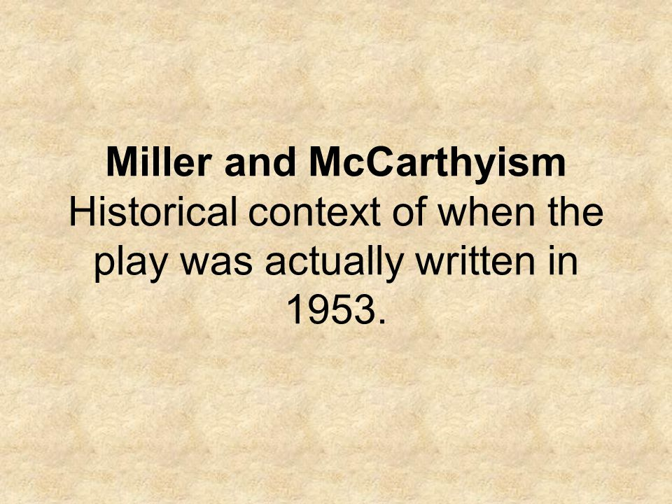 Miller and McCarthyism Historical context of when the play was actually written in 1953.