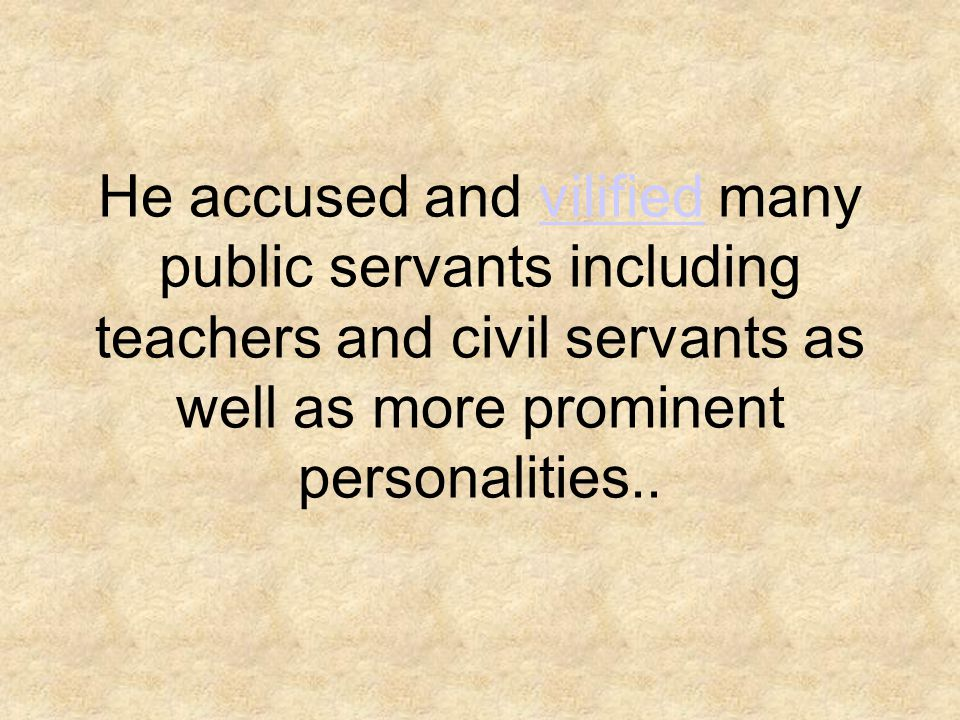 He accused and vilified many public servants including teachers and civil servants as well as more prominent personalities..vilified