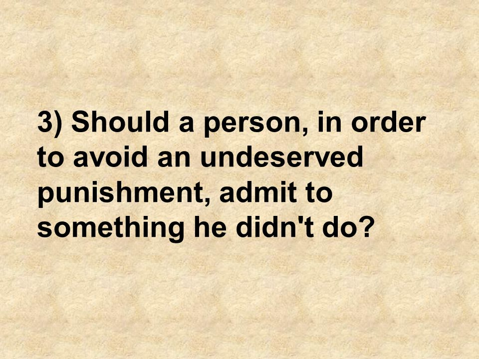 3) Should a person, in order to avoid an undeserved punishment, admit to something he didn t do
