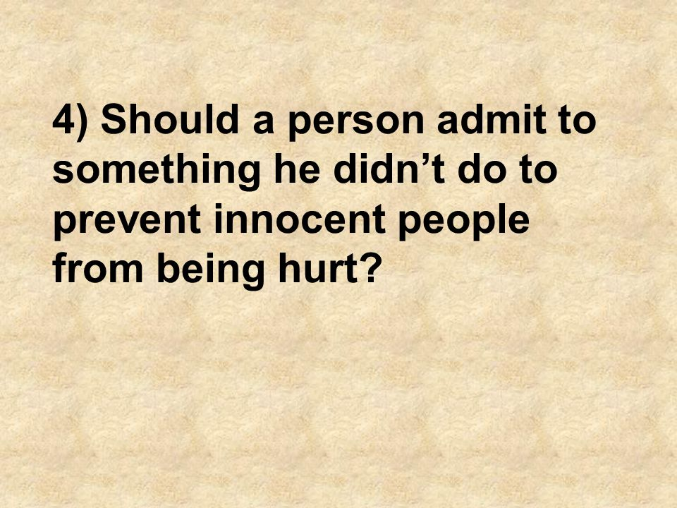 4) Should a person admit to something he didn't do to prevent innocent people from being hurt