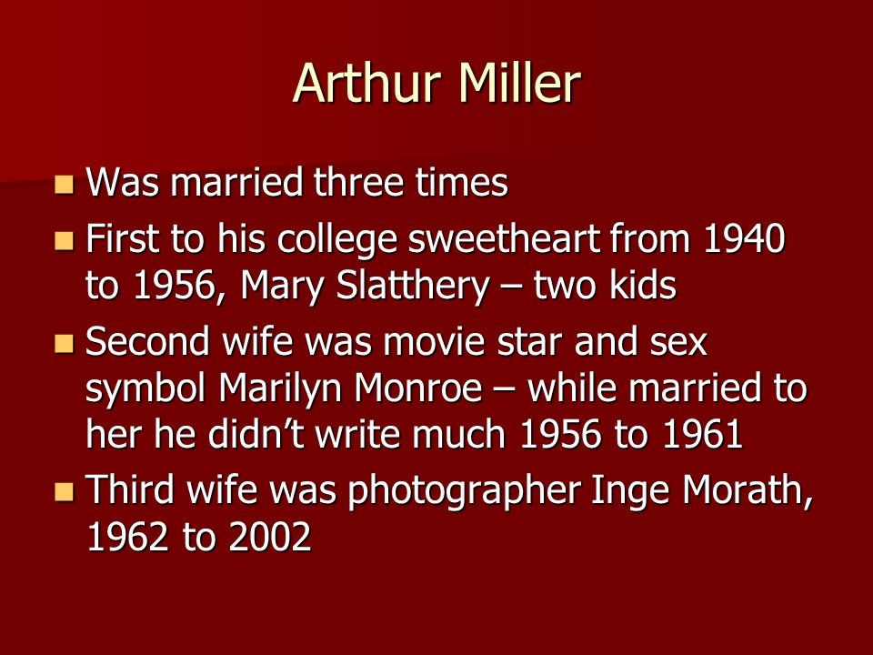 Arthur Miller Was married three times Was married three times First to his college sweetheart from 1940 to 1956, Mary Slatthery – two kids First to his college sweetheart from 1940 to 1956, Mary Slatthery – two kids Second wife was movie star and sex symbol Marilyn Monroe – while married to her he didn't write much 1956 to 1961 Second wife was movie star and sex symbol Marilyn Monroe – while married to her he didn't write much 1956 to 1961 Third wife was photographer Inge Morath, 1962 to 2002 Third wife was photographer Inge Morath, 1962 to 2002