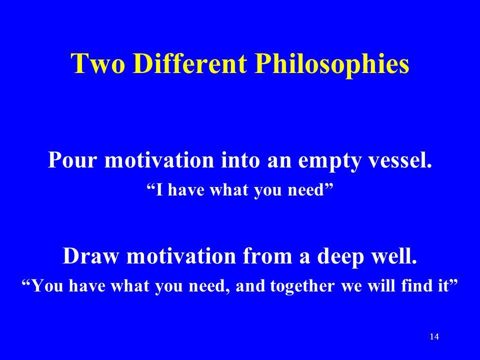 14 Two Different Philosophies Pour motivation into an empty vessel.
