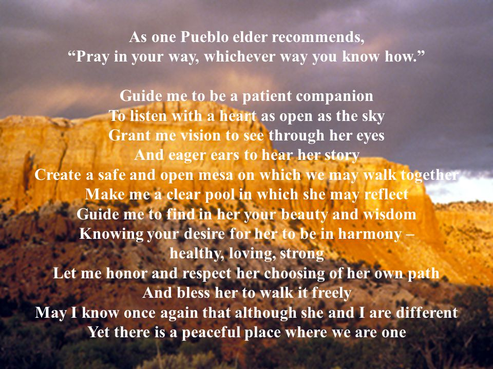 2 As one Pueblo elder recommends, Pray in your way, whichever way you know how. Guide me to be a patient companion To listen with a heart as open as the sky Grant me vision to see through her eyes And eager ears to hear her story Create a safe and open mesa on which we may walk together Make me a clear pool in which she may reflect Guide me to find in her your beauty and wisdom Knowing your desire for her to be in harmony – healthy, loving, strong Let me honor and respect her choosing of her own path And bless her to walk it freely May I know once again that although she and I are different Yet there is a peaceful place where we are one