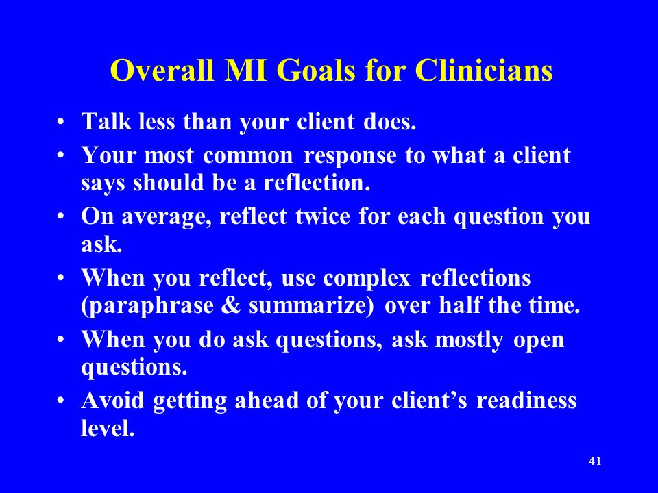41 Overall MI Goals for Clinicians Talk less than your client does.
