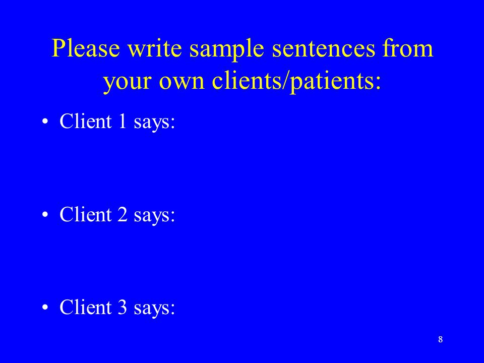 8 Please write sample sentences from your own clients/patients: Client 1 says: Client 2 says: Client 3 says: