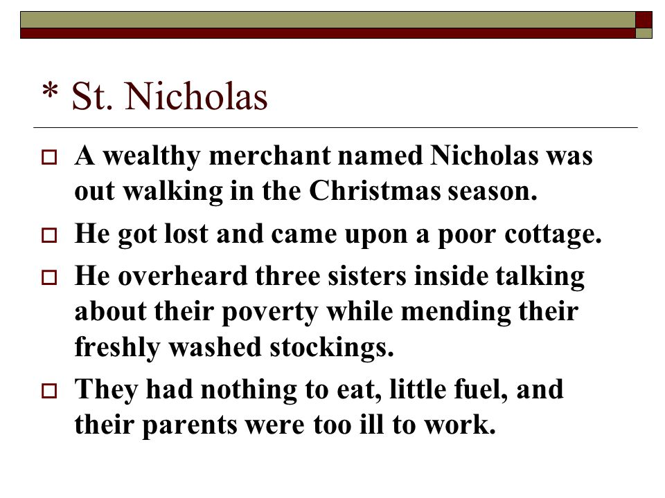 * St. Nicholas  A wealthy merchant named Nicholas was out walking in the Christmas season.  He got lost and came upon a poor cottage.  He overheard