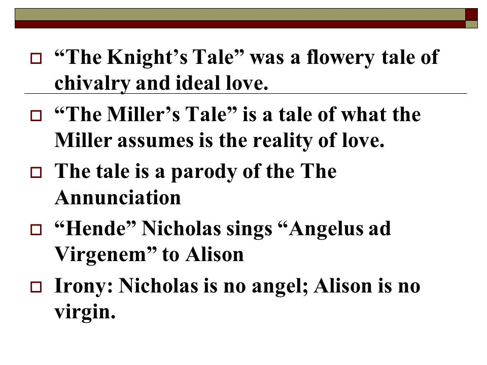 " ""The Knight's Tale"" was a flowery tale of chivalry and ideal love.  ""The Miller's Tale"" is a tale of what the Miller assumes is the reality of love"