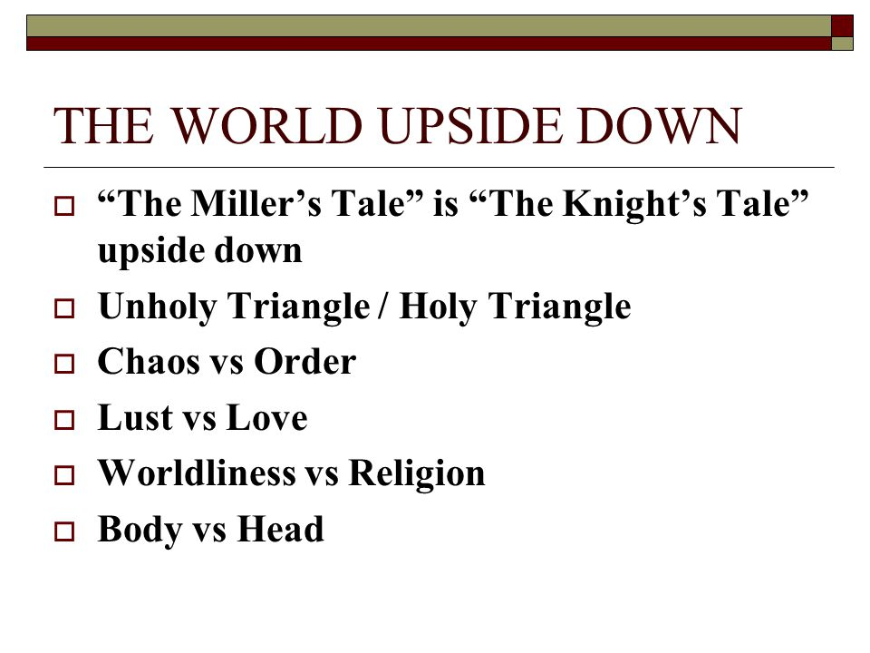 "THE WORLD UPSIDE DOWN  ""The Miller's Tale"" is ""The Knight's Tale"" upside down  Unholy Triangle / Holy Triangle  Chaos vs Order  Lust vs Love  Wor"