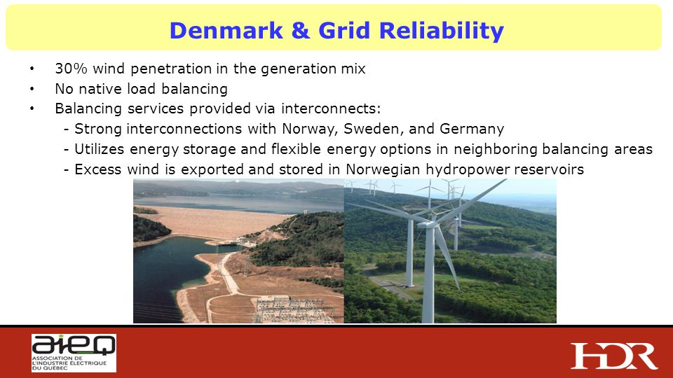 Denmark & Grid Reliability 30% wind penetration in the generation mix No native load balancing Balancing services provided via interconnects: - Strong interconnections with Norway, Sweden, and Germany - Utilizes energy storage and flexible energy options in neighboring balancing areas - Excess wind is exported and stored in Norwegian hydropower reservoirs