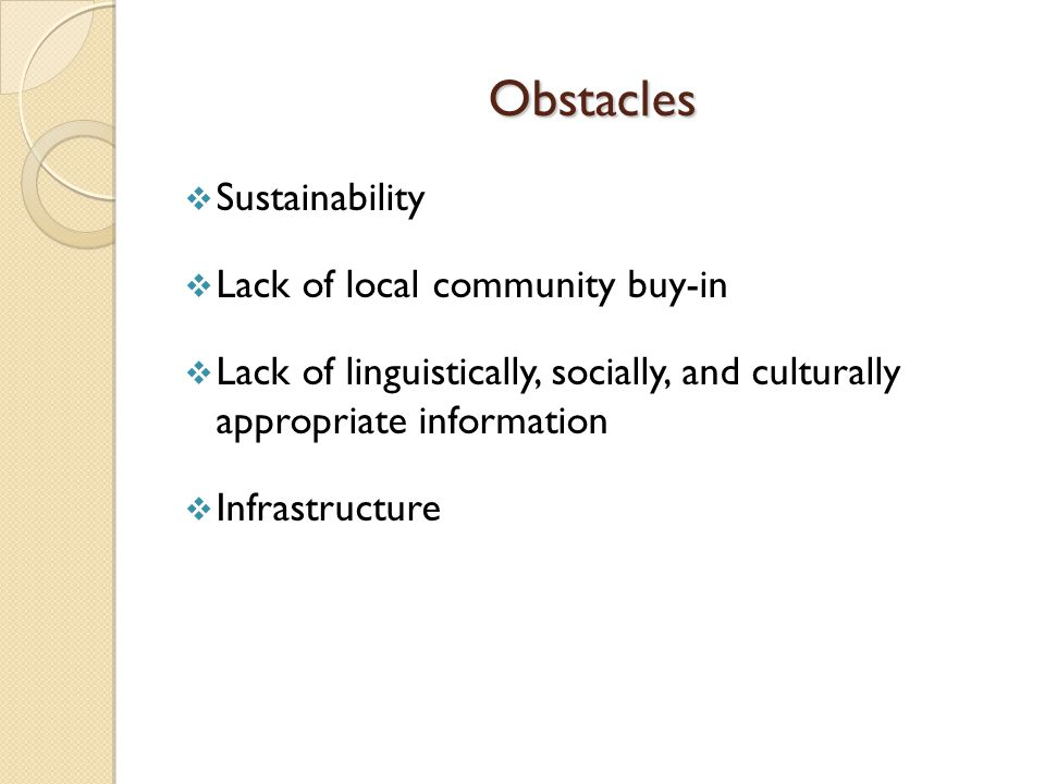 Obstacles  Sustainability  Lack of local community buy-in  Lack of linguistically, socially, and culturally appropriate information  Infrastructure