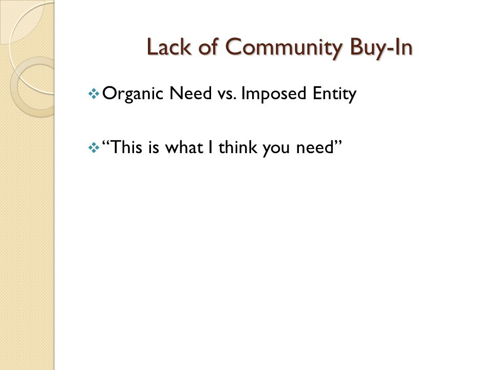 Lack of Community Buy-In  Organic Need vs. Imposed Entity  This is what I think you need