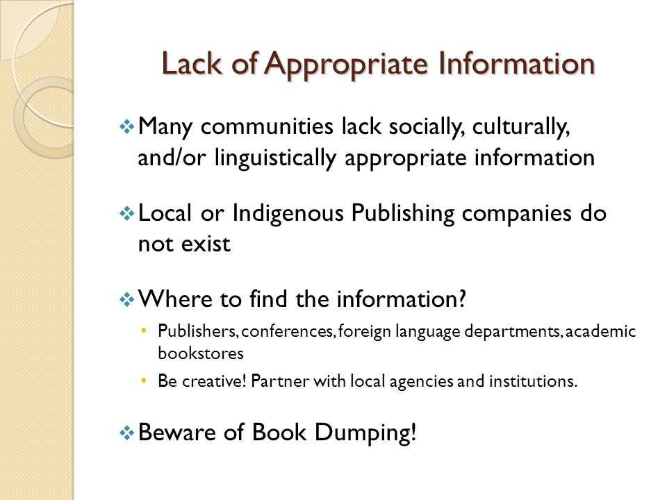 Lack of Appropriate Information  Many communities lack socially, culturally, and/or linguistically appropriate information  Local or Indigenous Publishing companies do not exist  Where to find the information.