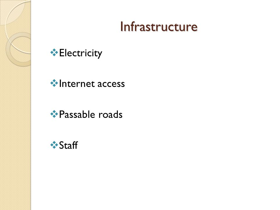 Infrastructure  Electricity  Internet access  Passable roads  Staff