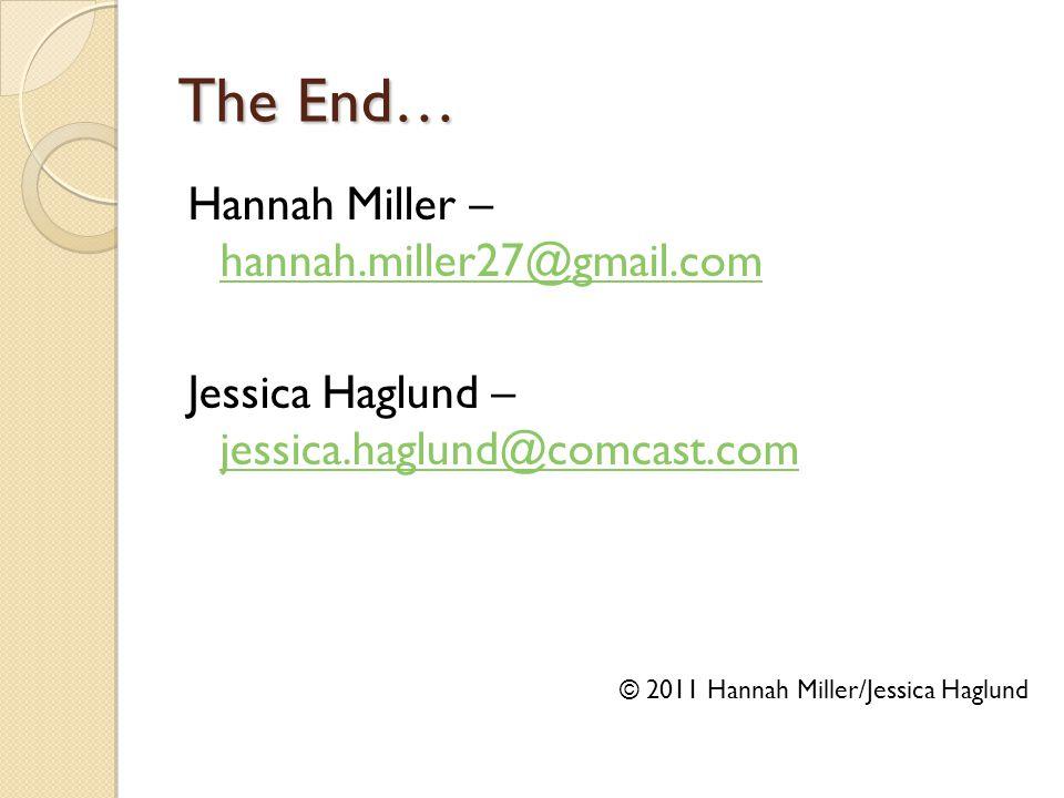 The End… Hannah Miller – hannah.miller27@gmail.com hannah.miller27@gmail.com Jessica Haglund – jessica.haglund@comcast.com jessica.haglund@comcast.com © 2011 Hannah Miller/Jessica Haglund