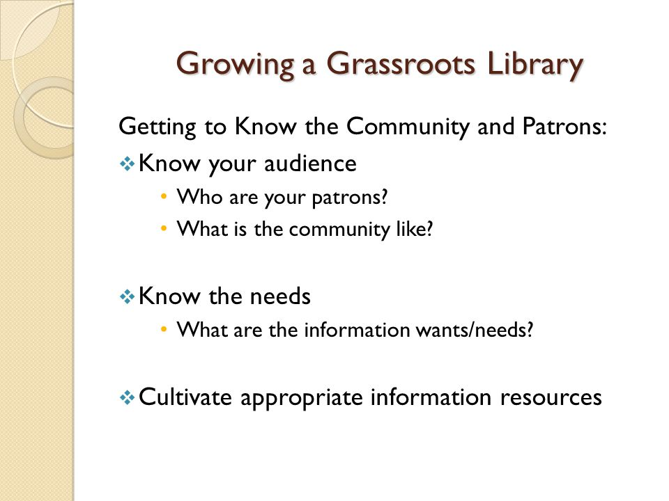 Growing a Grassroots Library Getting to Know the Community and Patrons:  Know your audience Who are your patrons.