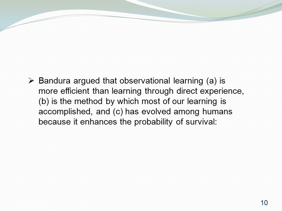 Psychology 30510  Bandura argued that observational learning (a) is more efficient than learning through direct experience, (b) is the method by which most of our learning is accomplished, and (c) has evolved among humans because it enhances the probability of survival: 10