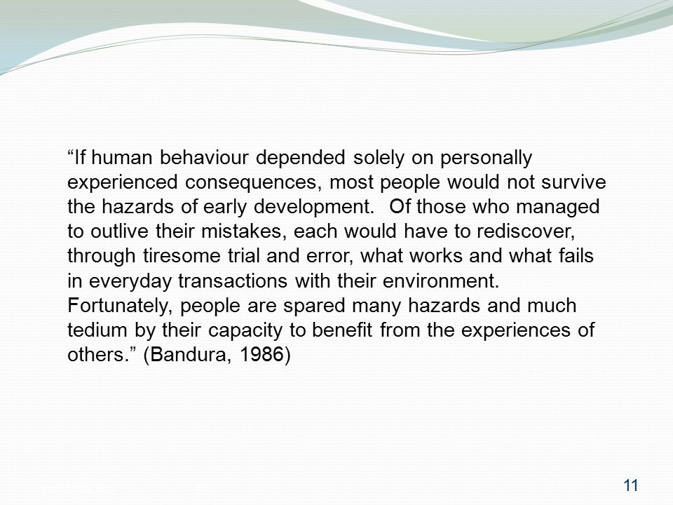 Psychology 30511 If human behaviour depended solely on personally experienced consequences, most people would not survive the hazards of early development.