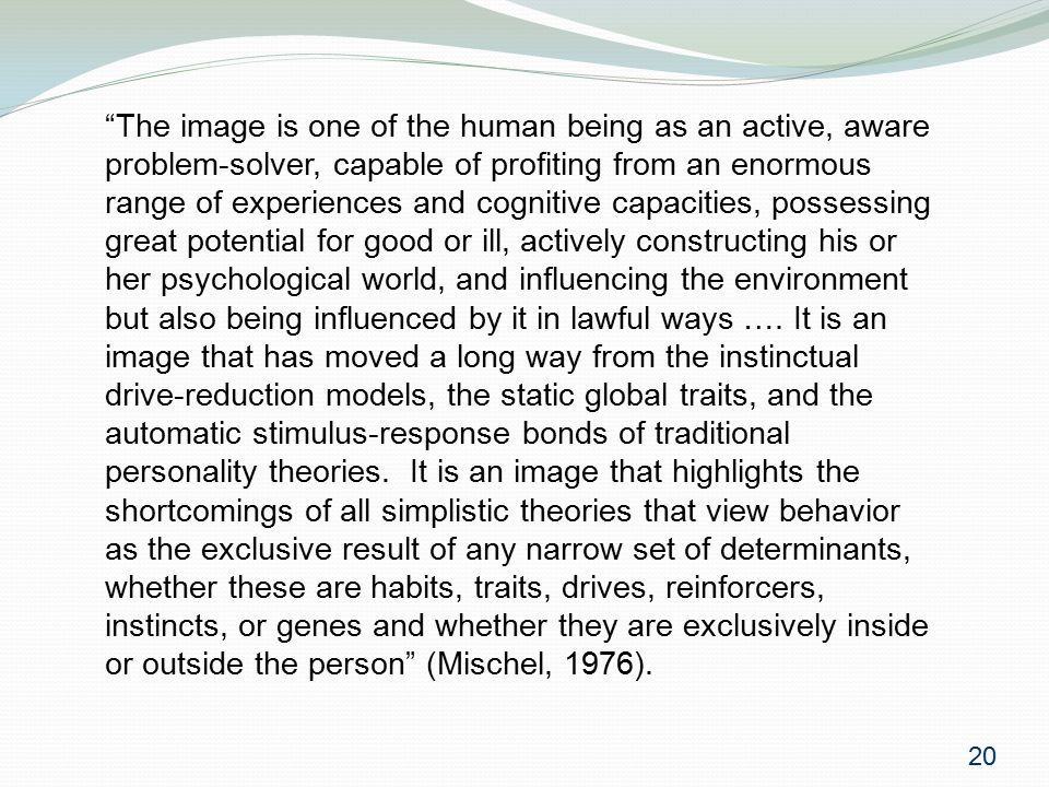 The image is one of the human being as an active, aware problem-solver, capable of profiting from an enormous range of experiences and cognitive capacities, possessing great potential for good or ill, actively constructing his or her psychological world, and influencing the environment but also being influenced by it in lawful ways ….