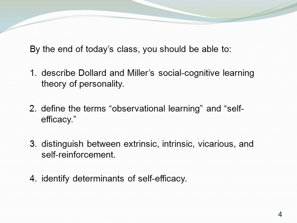 """4 2. define the terms """"observational learning"""" and """"self- efficacy."""" By the end of today's class, you should be able to: 4 1. describe Dollard and Mil"""