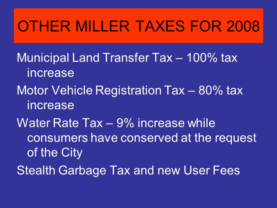OTHER MILLER TAXES FOR 2008 Municipal Land Transfer Tax – 100% tax increase Motor Vehicle Registration Tax – 80% tax increase Water Rate Tax – 9% increase while consumers have conserved at the request of the City Stealth Garbage Tax and new User Fees