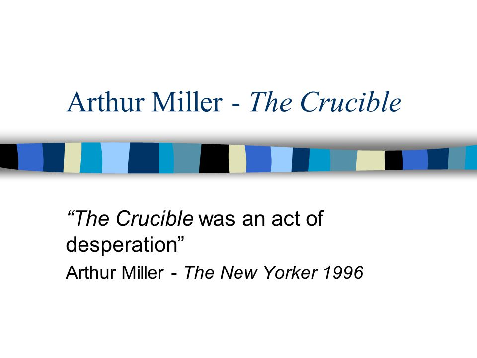 Arthur Miller 1915-2005 married several times Marilyn Monroe Born in NYC father manufactured women's coats mom - school teacher pre-eminent playwright in US