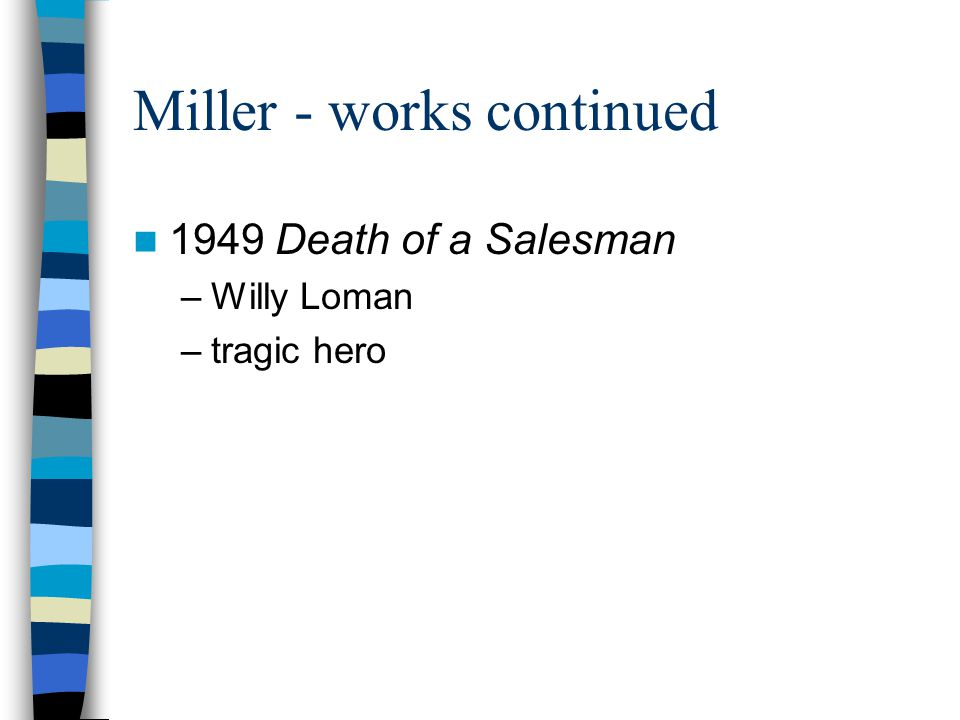 Miller - works continued 1949 Death of a Salesman –Willy Loman –tragic hero