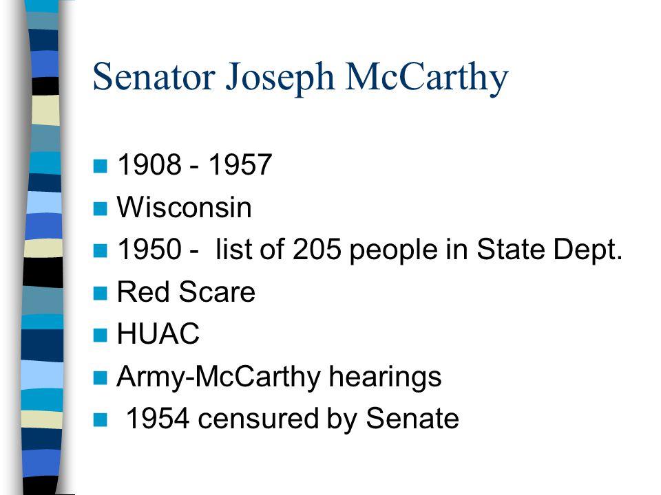 Senator Joseph McCarthy 1908 - 1957 Wisconsin 1950 - list of 205 people in State Dept. Red Scare HUAC Army-McCarthy hearings 1954 censured by Senate