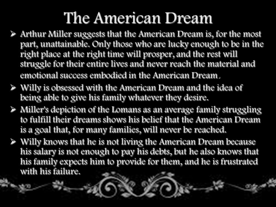 The American Dream  Miller asserts that because people are so fixed on the American Dream, they are not able to enjoy the lives that they have made for themselves.