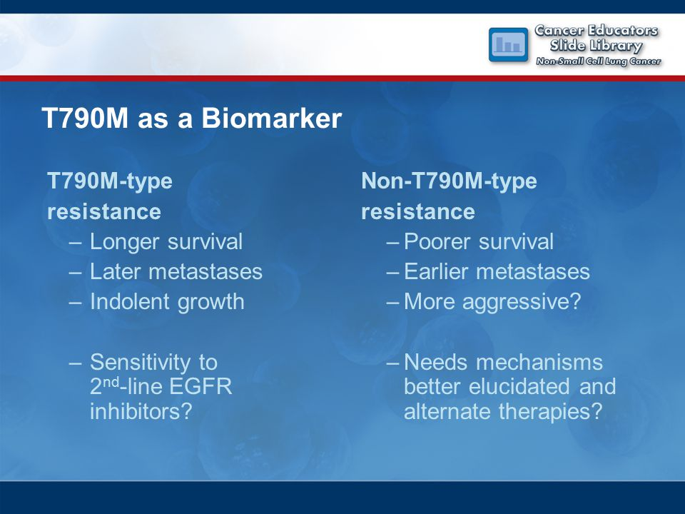 T790M as a Biomarker T790M-type resistance –Longer survival –Later metastases –Indolent growth –Sensitivity to 2 nd -line EGFR inhibitors.