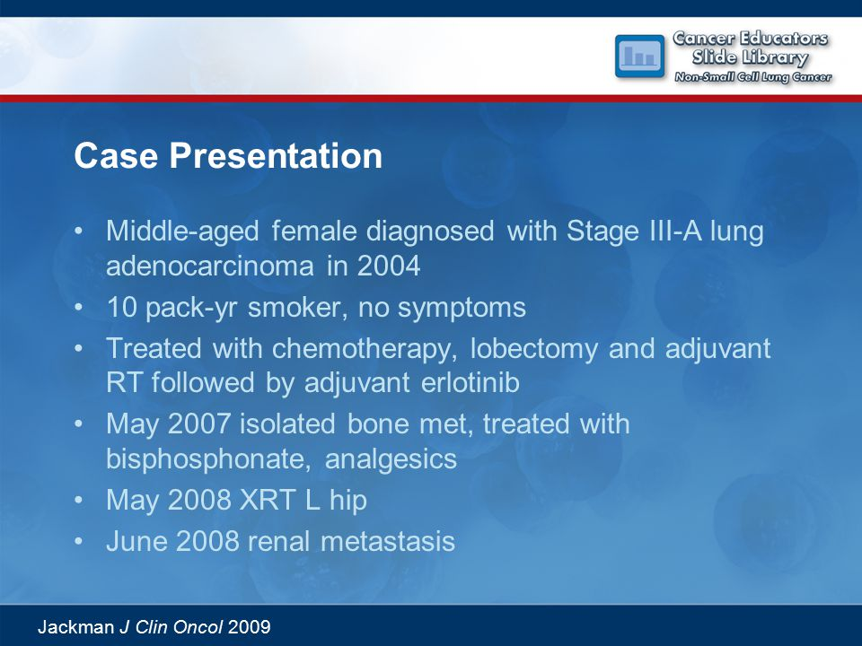 Jackman J Clin Oncol 2009 Case Presentation Middle-aged female diagnosed with Stage III-A lung adenocarcinoma in 2004 10 pack-yr smoker, no symptoms Treated with chemotherapy, lobectomy and adjuvant RT followed by adjuvant erlotinib May 2007 isolated bone met, treated with bisphosphonate, analgesics May 2008 XRT L hip June 2008 renal metastasis
